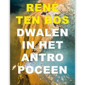 René ten Bos - Dwalen in het antropoceen